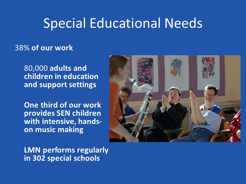 Special Educational Needs 38% of our work 80,000 adults and children in education and support settings One third of our work provides SEN children with intensive, hands- on music making LMN performs regularly in 302 special schools