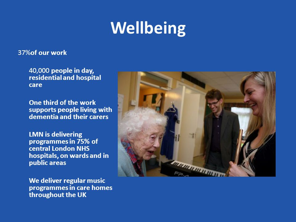 Wellbeing 37%of our work 40,000 people in day, residential and hospital care One third of the work supports people living with dementia and their carers LMN is delivering programmes in 75% of central London NHS hospitals, on wards and in public areas We deliver regular music programmes in care homes throughout the UK