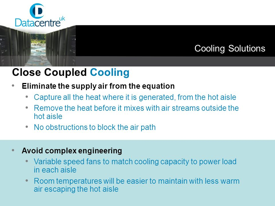 Cooling Solutions Eliminate the supply air from the equation Capture all the heat where it is generated, from the hot aisle Remove the heat before it