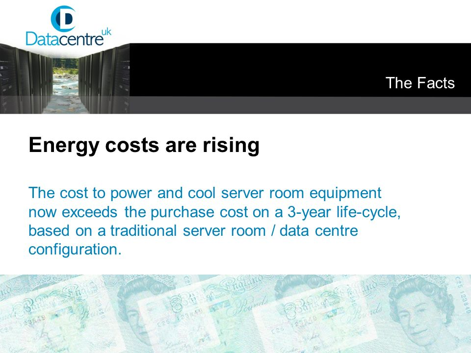 The Facts Energy costs are rising The cost to power and cool server room equipment now exceeds the purchase cost on a 3-year life-cycle, based on a tr