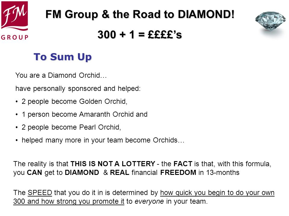 FM Group & the Road to DIAMOND! 300 + 1 = ££££s You are a Diamond Orchid… have personally sponsored and helped: 2 people become Golden Orchid, 1 perso