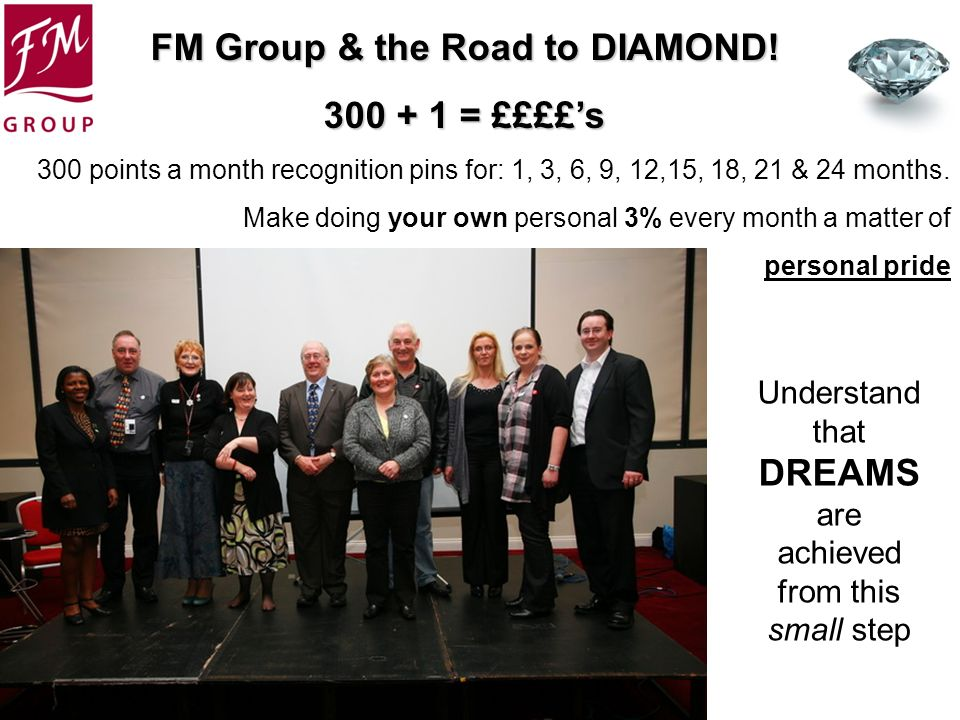 FM Group & the Road to DIAMOND! 300 + 1 = ££££s 300 points a month recognition pins for: 1, 3, 6, 9, 12,15, 18, 21 & 24 months. Make doing your own pe