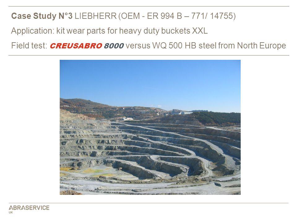 Case Study N°3 LIEBHERR (OEM - ER 994 B – 771/ 14755) Application: kit wear parts for heavy duty buckets XXL Field test: CREUSABRO 8000 versus WQ 500