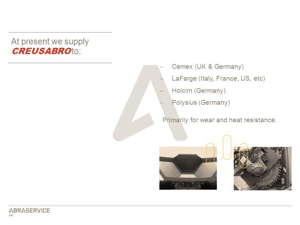 At present we supply CREUSABRO to: ̶ Cemex (UK & Germany) ̶ LaFarge (Italy, France, US, etc) ̶ Holcim (Germany) ̶ Polysius (Germany) Primarily for wea