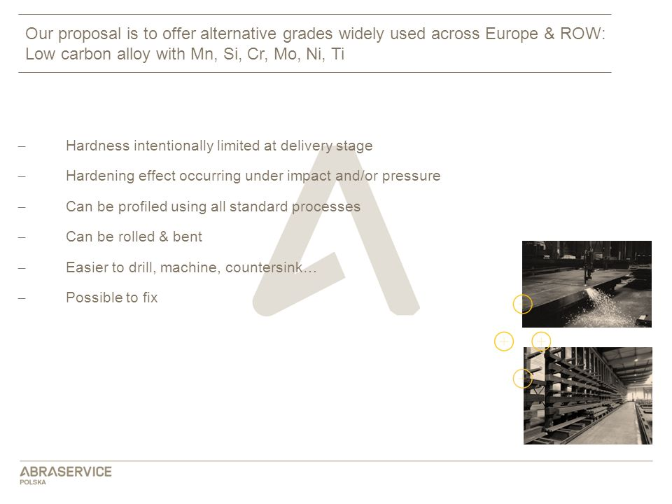 Our proposal is to offer alternative grades widely used across Europe & ROW: Low carbon alloy with Mn, Si, Cr, Mo, Ni, Ti ̶ Hardness intentionally lim