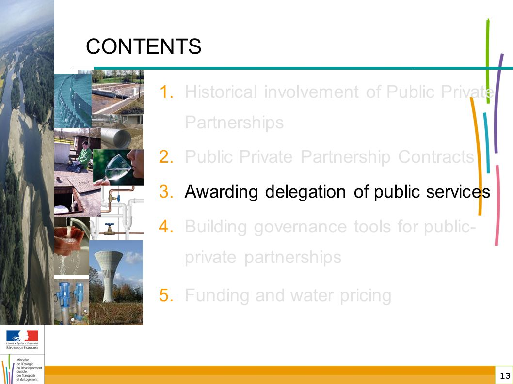 13 public-private partnerships in France CONTENTS 1.Historical involvement of Public Private Partnerships 2.Public Private Partnership Contracts 3.Awarding delegation of public services 4.Building governance tools for public- private partnerships 5.Funding and water pricing