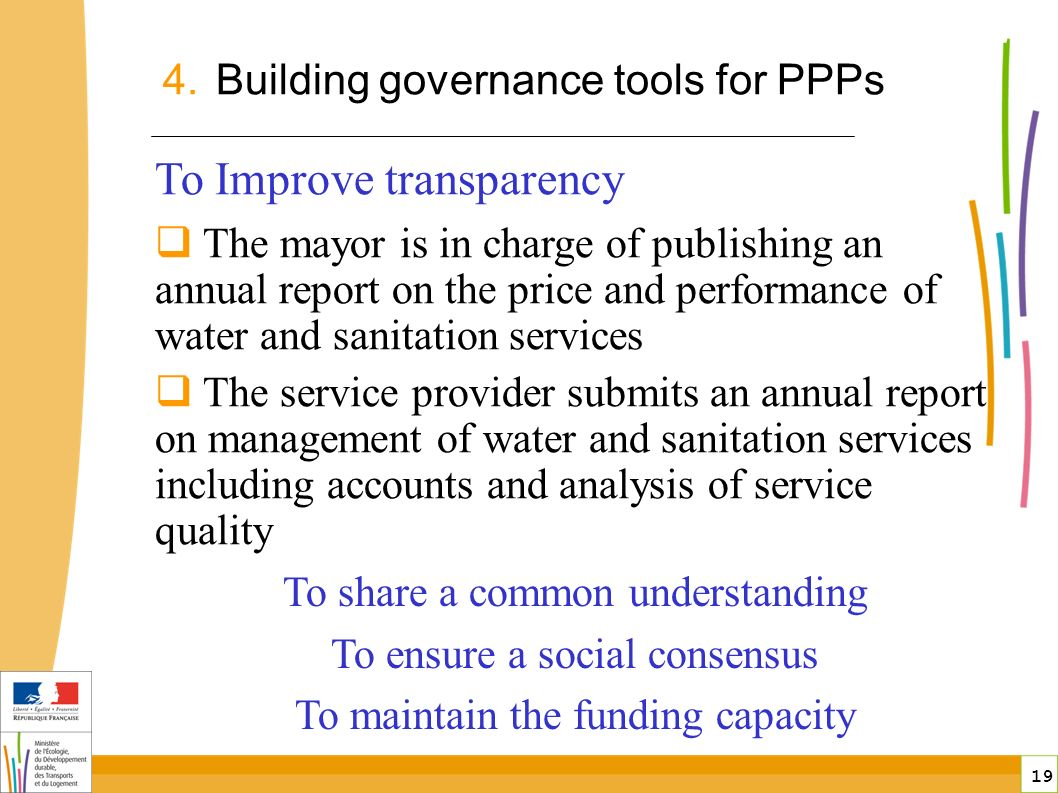 19 To Improve transparency The mayor is in charge of publishing an annual report on the price and performance of water and sanitation services The service provider submits an annual report on management of water and sanitation services including accounts and analysis of service quality 4.Building governance tools for PPPs public-private partnerships in France To share a common understanding To ensure a social consensus To maintain the funding capacity
