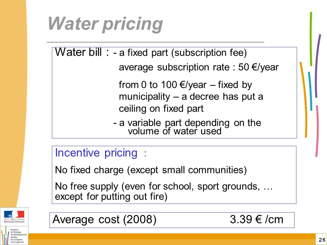 26 Water pricing Average cost (2008) 3.39 /cm Water bill : - a fixed part (subscription fee) average subscription rate : 50 /year from 0 to 100 /year – fixed by municipality – a decree has put a ceiling on fixed part - a variable part depending on the volume of water used Incentive pricing : No fixed charge (except small communities) No free supply (even for school, sport grounds, … except for putting out fire)