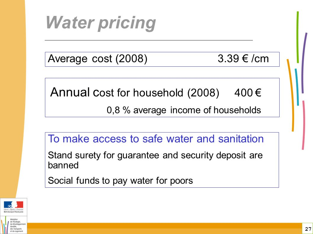 27 Water pricing To make access to safe water and sanitation Stand surety for guarantee and security deposit are banned Social funds to pay water for poors Average cost (2008) 3.39 /cm Annual c ost for household (2008) 400 0,8 % average income of households