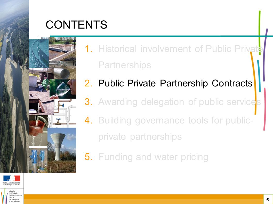 6 6 public-private partnerships in France CONTENTS 1.Historical involvement of Public Private Partnerships 2.Public Private Partnership Contracts 3.Awarding delegation of public services 4.Building governance tools for public- private partnerships 5.Funding and water pricing