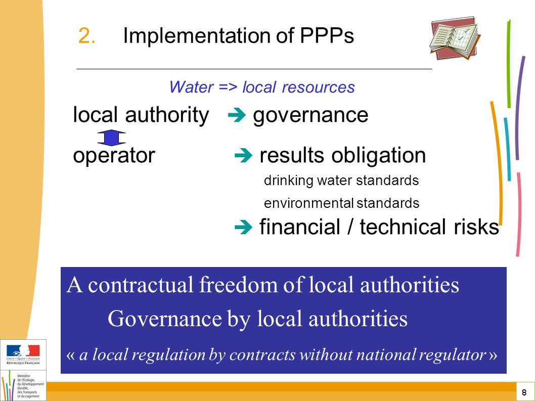 8 8 Water => local resources local authority governance operator results obligation drinking water standards environmental standards financial / technical risks public-private partnerships in France A contractual freedom of local authorities Governance by local authorities « a local regulation by contracts without national regulator » 2.Implementation of PPPs