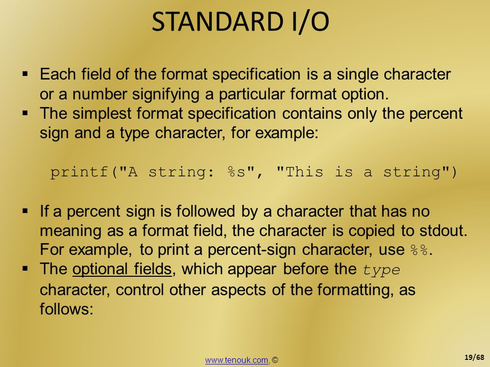 STANDARD I/O Each field of the format specification is a single character or a number signifying a particular format option. The simplest format speci