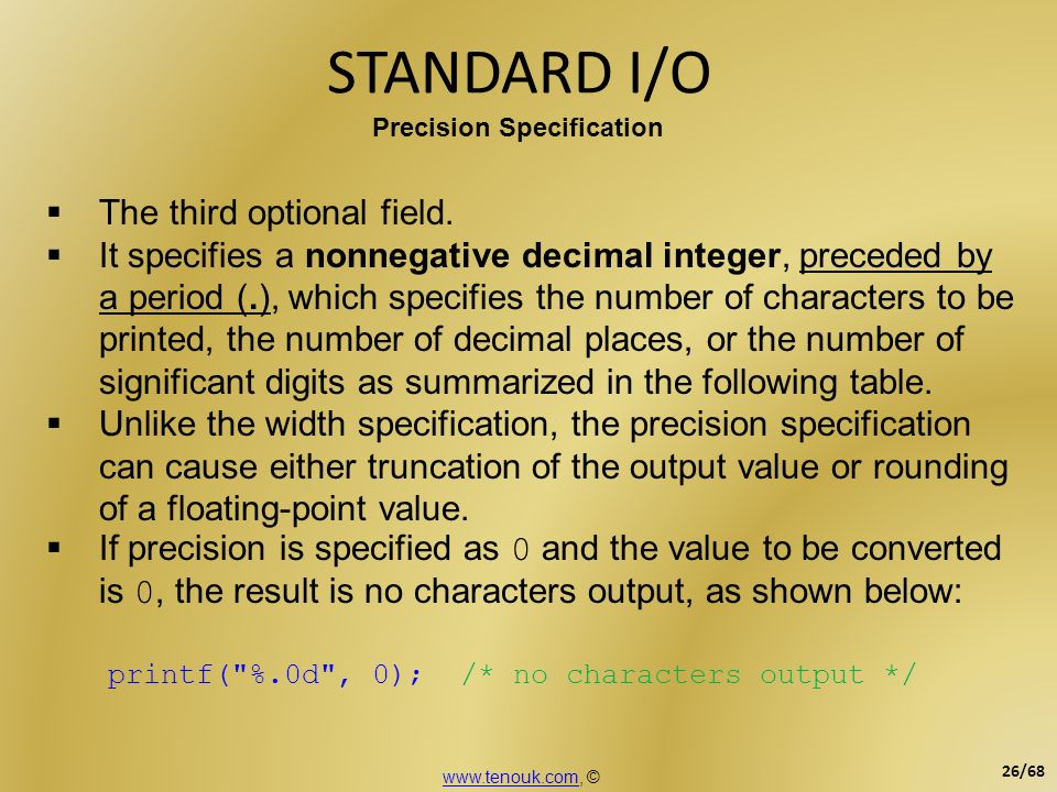 STANDARD I/O Precision Specification The third optional field. It specifies a nonnegative decimal integer, preceded by a period (.), which specifies t