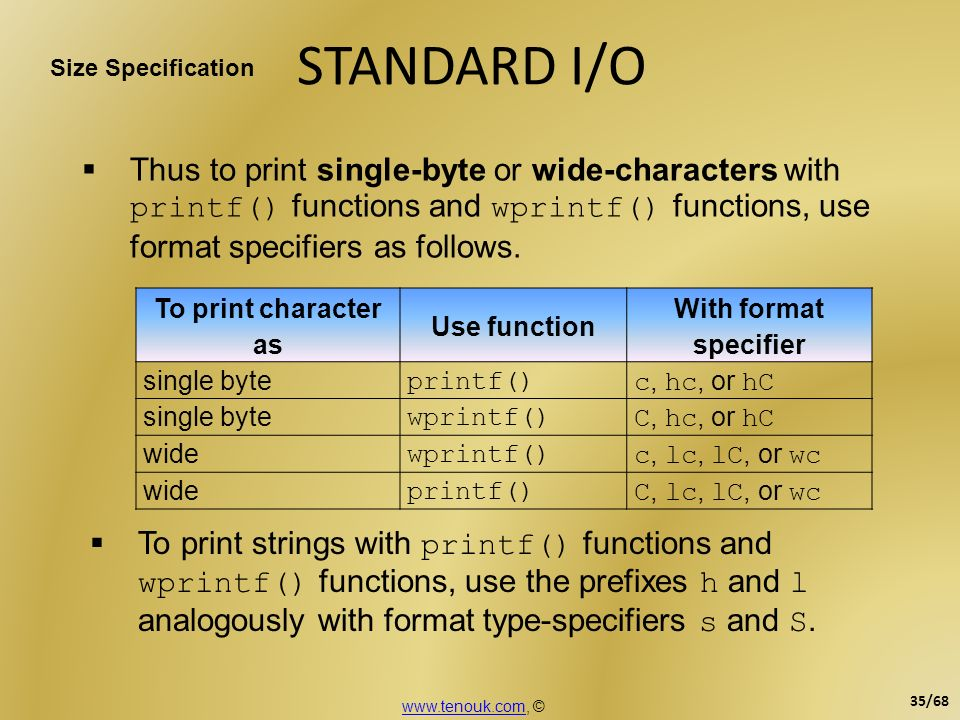STANDARD I/O To print character as Use function With format specifier single byte printf() c, hc, or hC single byte wprintf() C, hc, or hC wide wprint