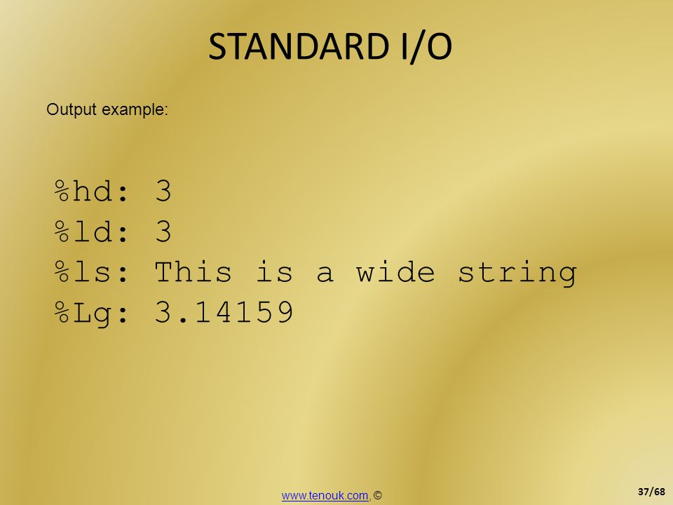 STANDARD I/O %hd: 3 %ld: 3 %ls: This is a wide string %Lg: 3.14159 Output example: www.tenouk.comwww.tenouk.com, © 37/68