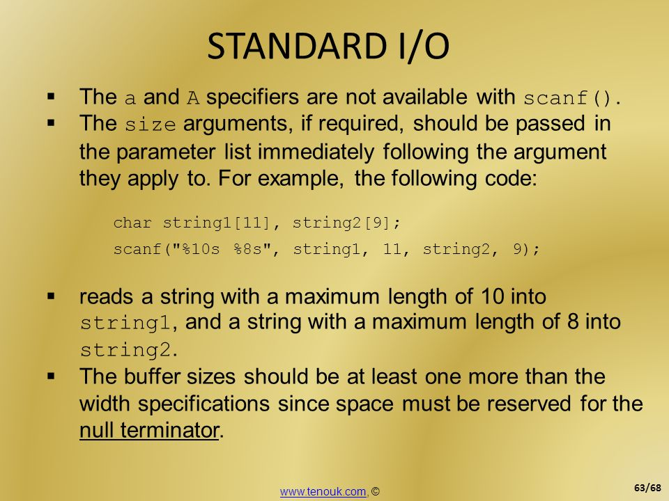 STANDARD I/O The a and A specifiers are not available with scanf(). The size arguments, if required, should be passed in the parameter list immediatel