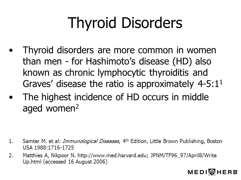 Thyroid Disorders Thyroid disorders are more common in women than men - for Hashimotos disease (HD) also known as chronic lymphocytic thyroiditis and