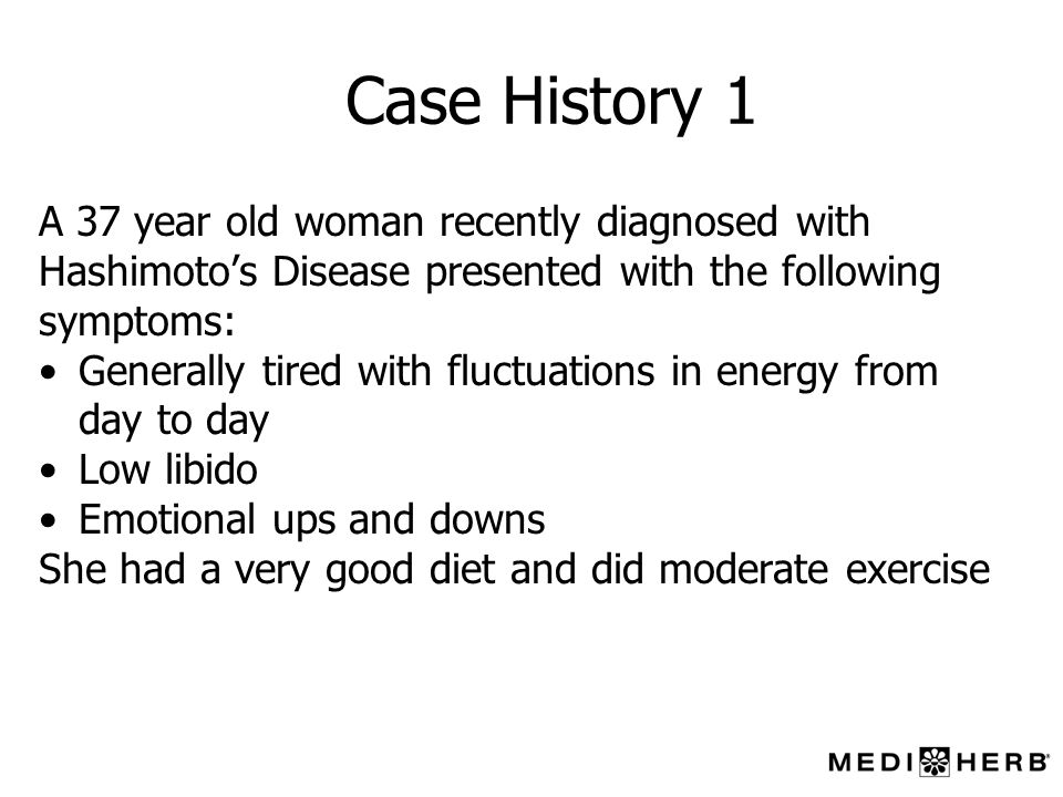 Case History 1 A 37 year old woman recently diagnosed with Hashimotos Disease presented with the following symptoms: Generally tired with fluctuations