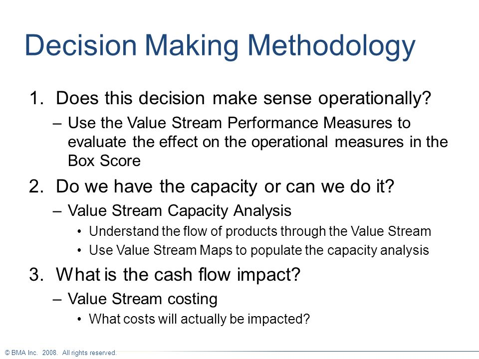 © BMA Inc. 2008. All rights reserved. Decision Making Methodology 1.Does this decision make sense operationally? –Use the Value Stream Performance Mea