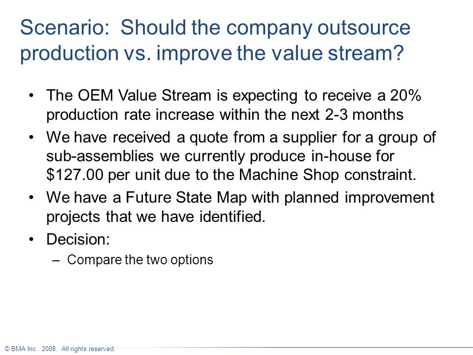 © BMA Inc. 2008. All rights reserved. Scenario: Should the company outsource production vs. improve the value stream? The OEM Value Stream is expectin