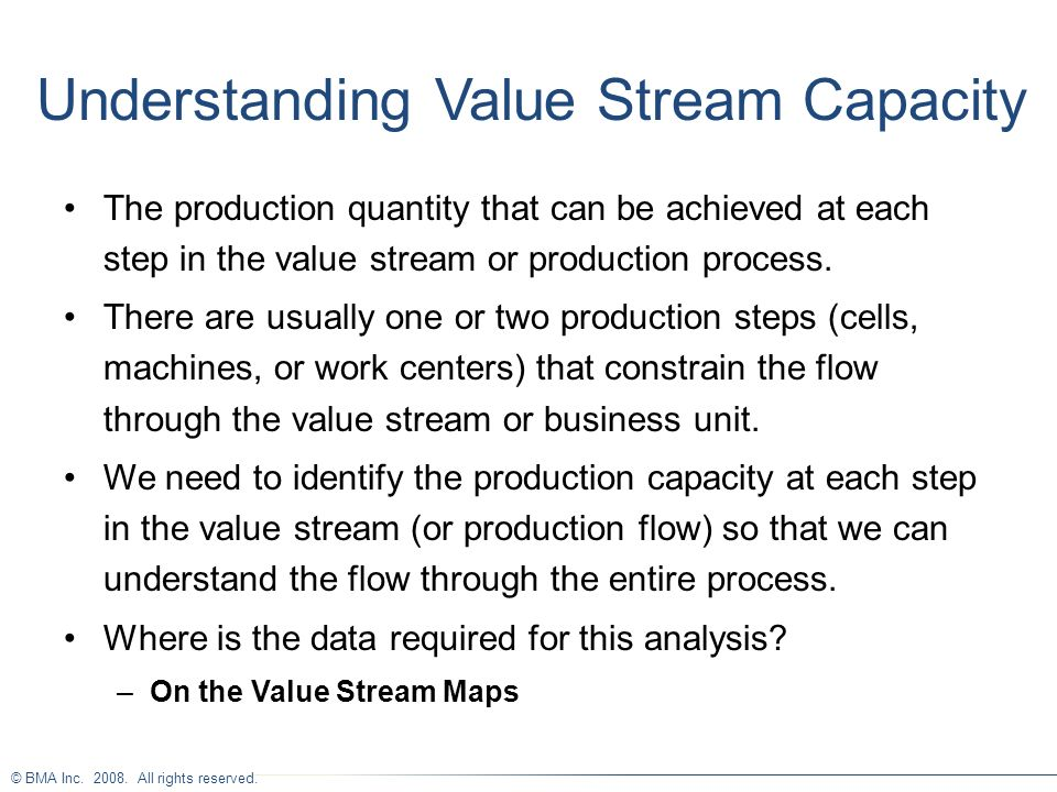© BMA Inc. 2008. All rights reserved. Understanding Value Stream Capacity The production quantity that can be achieved at each step in the value strea