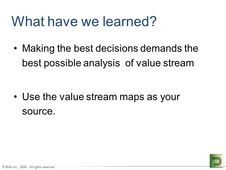 © BMA Inc. 2008. All rights reserved. What have we learned? Making the best decisions demands the best possible analysis of value stream Use the value