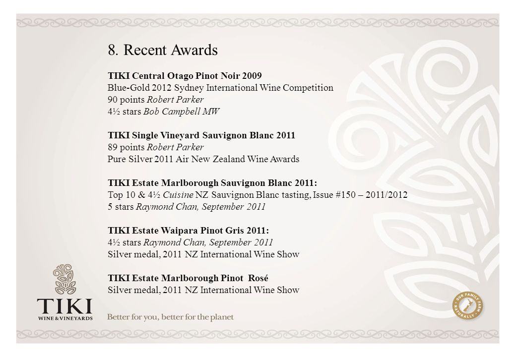 8. Recent Awards TIKI Central Otago Pinot Noir 2009 Blue-Gold 2012 Sydney International Wine Competition 90 points Robert Parker 4½ stars Bob Campbell