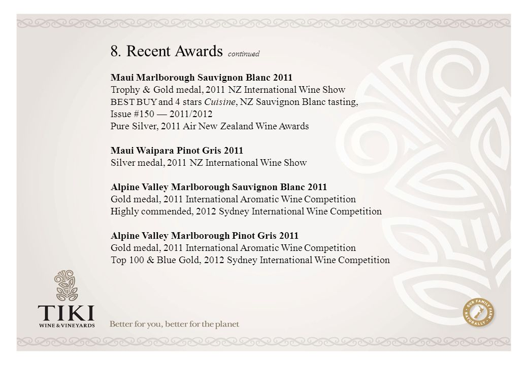 Maui Marlborough Sauvignon Blanc 2011 Trophy & Gold medal, 2011 NZ International Wine Show BEST BUY and 4 stars Cuisine, NZ Sauvignon Blanc tasting, Issue # /2012 Pure Silver, 2011 Air New Zealand Wine Awards Maui Waipara Pinot Gris 2011 Silver medal, 2011 NZ International Wine Show Alpine Valley Marlborough Sauvignon Blanc 2011 Gold medal, 2011 International Aromatic Wine Competition Highly commended, 2012 Sydney International Wine Competition Alpine Valley Marlborough Pinot Gris 2011 Gold medal, 2011 International Aromatic Wine Competition Top 100 & Blue Gold, 2012 Sydney International Wine Competition 8.