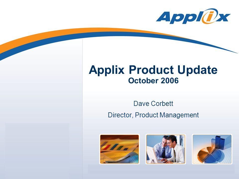 Applix Product Update October 2006 Dave Corbett Director, Product Management