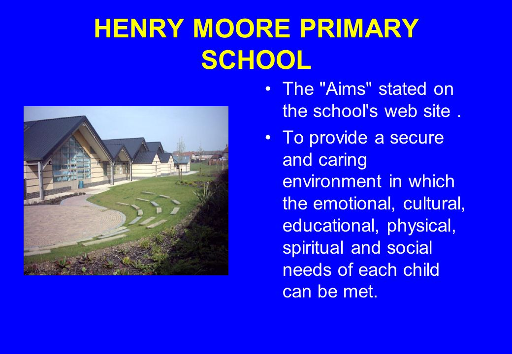 HENRY MOORE PRIMARY SCHOOL The Aims stated on the school s web site.