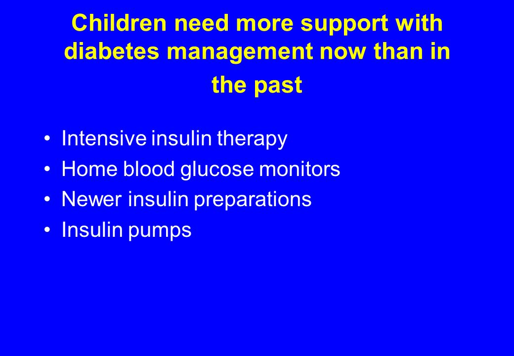 Children need more support with diabetes management now than in the past Intensive insulin therapy Home blood glucose monitors Newer insulin preparations Insulin pumps