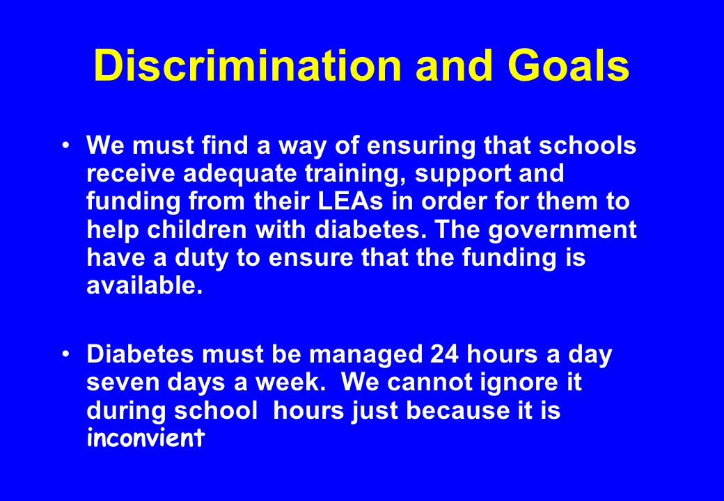 Discrimination and Goals We must find a way of ensuring that schools receive adequate training, support and funding from their LEAs in order for them to help children with diabetes.