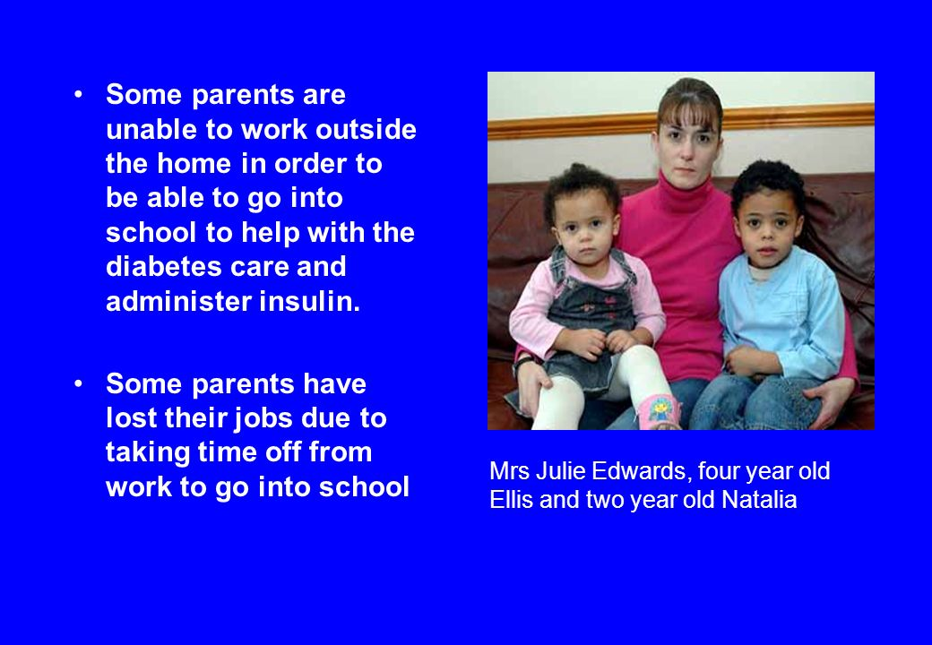Some parents are unable to work outside the home in order to be able to go into school to help with the diabetes care and administer insulin.