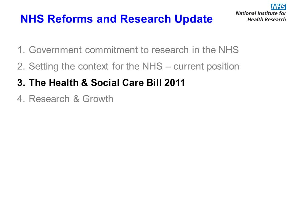 NHS Reforms and Research Update 1.Government commitment to research in the NHS 2.Setting the context for the NHS – current position 3.The Health & Social Care Bill 2011 4.Research & Growth