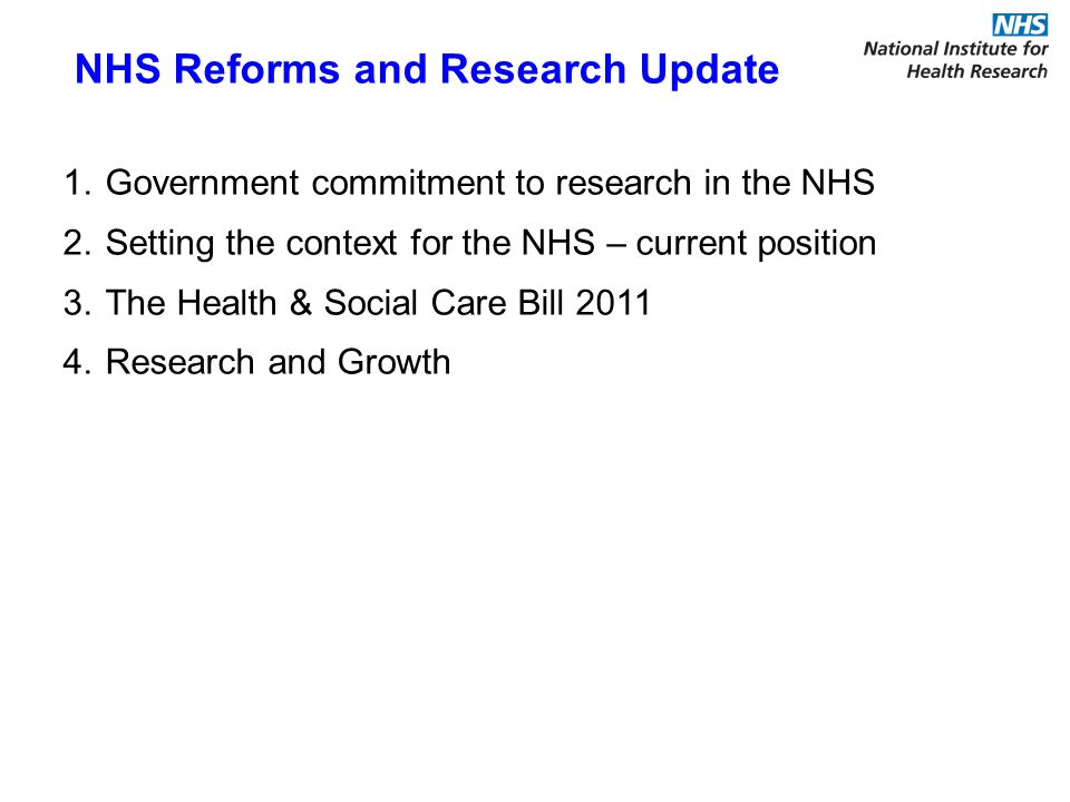 NHS Reforms and Research Update 1.Government commitment to research in the NHS 2.Setting the context for the NHS – current position 3.The Health & Social Care Bill 2011 4.Research and Growth