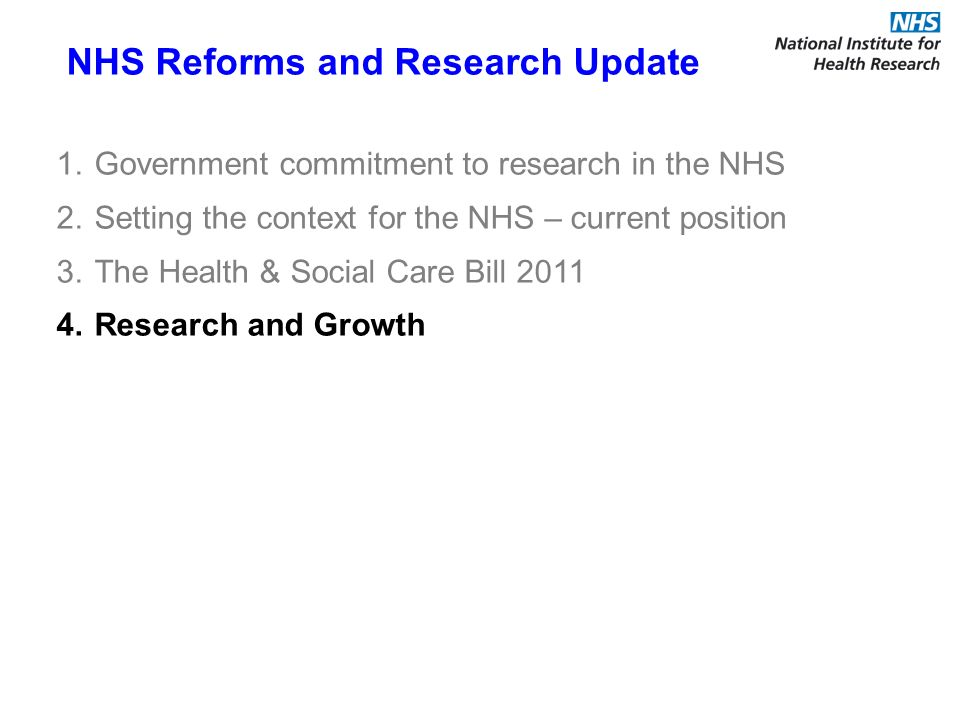 NHS Reforms and Research Update 1.Government commitment to research in the NHS 2.Setting the context for the NHS – current position 3.The Health & Social Care Bill Research and Growth