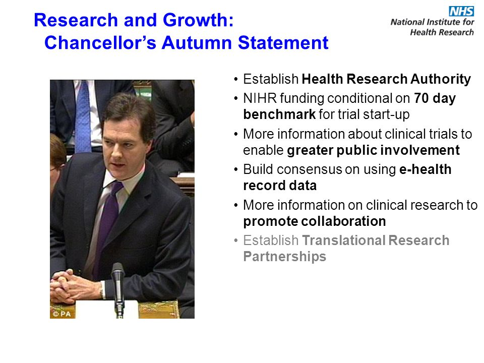 Establish Health Research Authority NIHR funding conditional on 70 day benchmark for trial start-up More information about clinical trials to enable greater public involvement Build consensus on using e-health record data More information on clinical research to promote collaboration Establish Translational Research Partnerships Research and Growth: Chancellors Autumn Statement