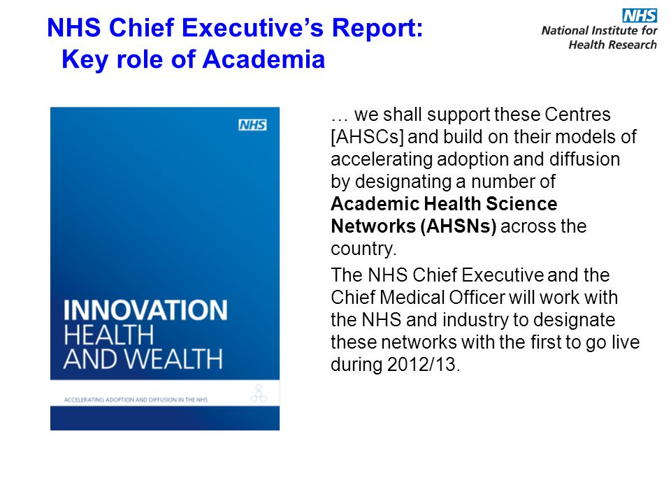 … we shall support these Centres [AHSCs] and build on their models of accelerating adoption and diffusion by designating a number of Academic Health Science Networks (AHSNs) across the country.