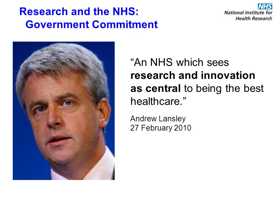 An NHS which sees research and innovation as central to being the best healthcare. Andrew Lansley 27 February 2010 Research and the NHS: Government Co