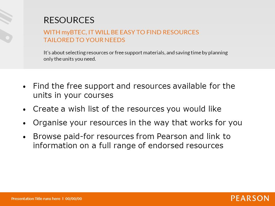 Presentation Title runs here l 00/00/00 Find the free support and resources available for the units in your courses Create a wish list of the resources you would like Organise your resources in the way that works for you Browse paid-for resources from Pearson and link to information on a full range of endorsed resources