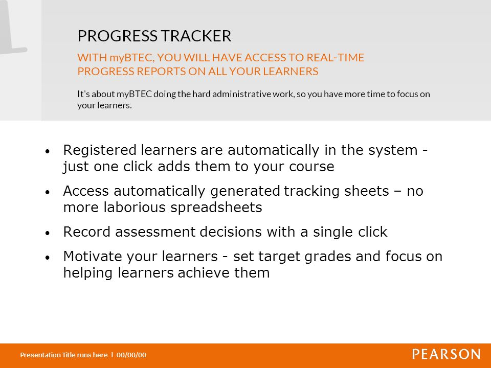 Presentation Title runs here l 00/00/00 Registered learners are automatically in the system - just one click adds them to your course Access automatically generated tracking sheets – no more laborious spreadsheets Record assessment decisions with a single click Motivate your learners - set target grades and focus on helping learners achieve them