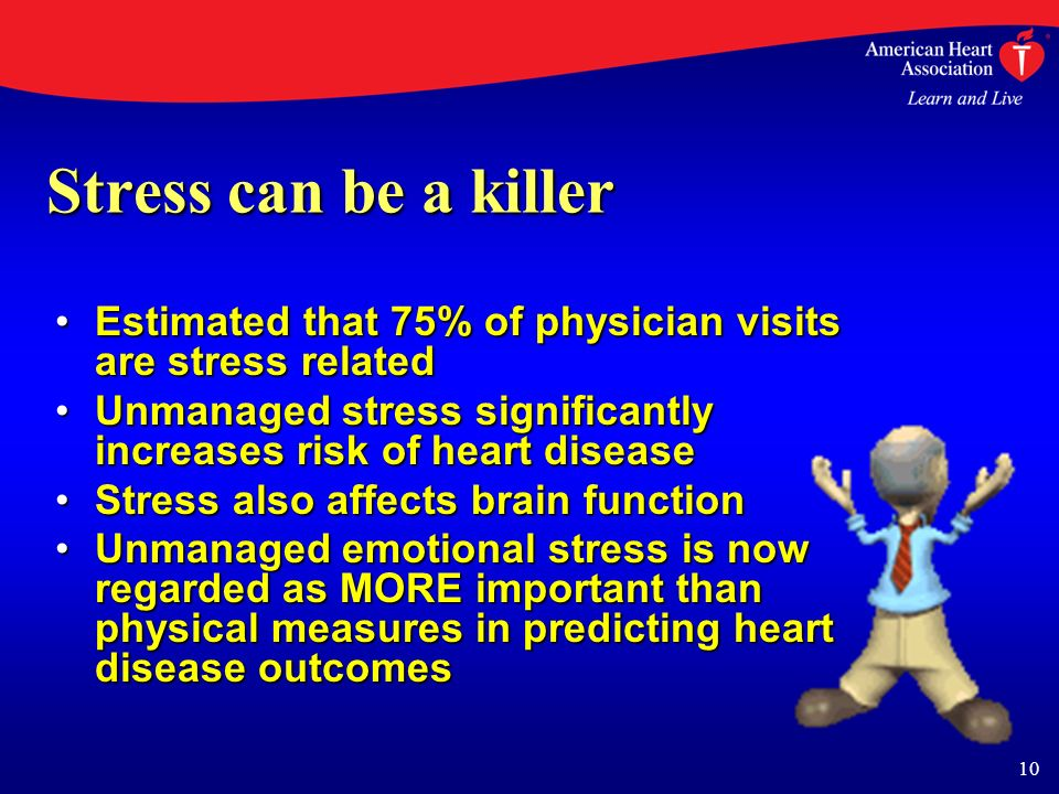 10 Stress can be a killer Estimated that 75% of physician visits are stress relatedEstimated that 75% of physician visits are stress related Unmanaged stress significantly increases risk of heart diseaseUnmanaged stress significantly increases risk of heart disease Stress also affects brain functionStress also affects brain function Unmanaged emotional stress is now regarded as MORE important than physical measures in predicting heart disease outcomesUnmanaged emotional stress is now regarded as MORE important than physical measures in predicting heart disease outcomes