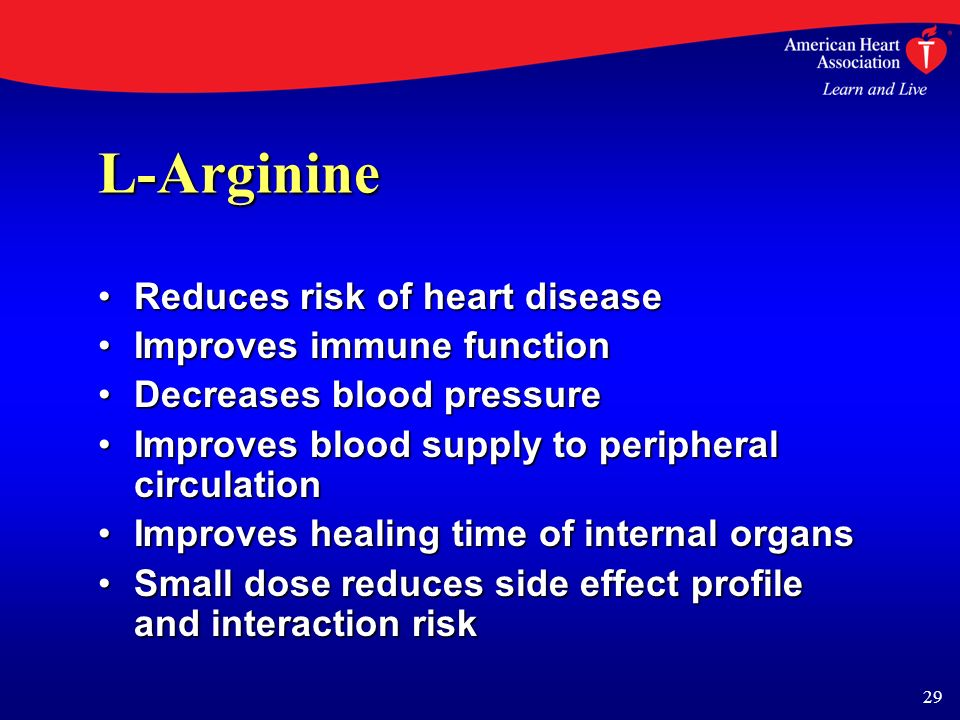 29 L-Arginine Reduces risk of heart diseaseReduces risk of heart disease Improves immune functionImproves immune function Decreases blood pressureDecreases blood pressure Improves blood supply to peripheral circulationImproves blood supply to peripheral circulation Improves healing time of internal organsImproves healing time of internal organs Small dose reduces side effect profile and interaction riskSmall dose reduces side effect profile and interaction risk