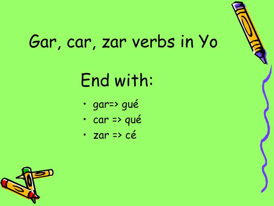 Gar, car, zar verbs in Yo gar=> gué car => qué zar => cé End with: