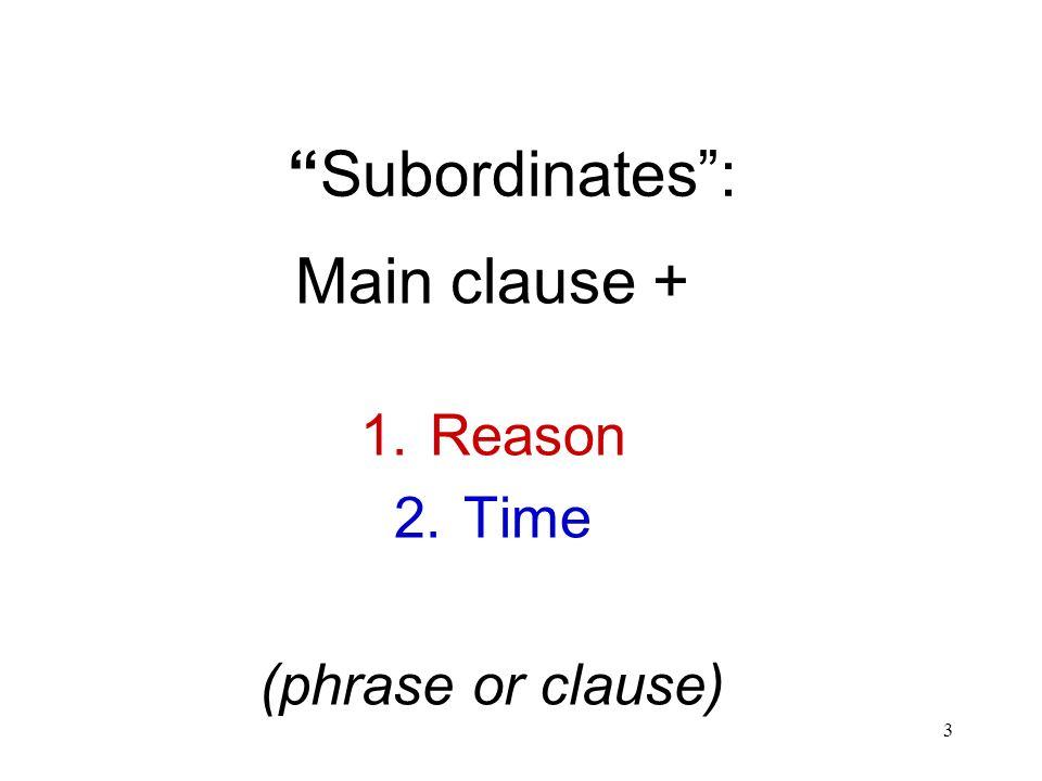 3 Subordinates: Main clause + 1.Reason 2.Time (phrase or clause)