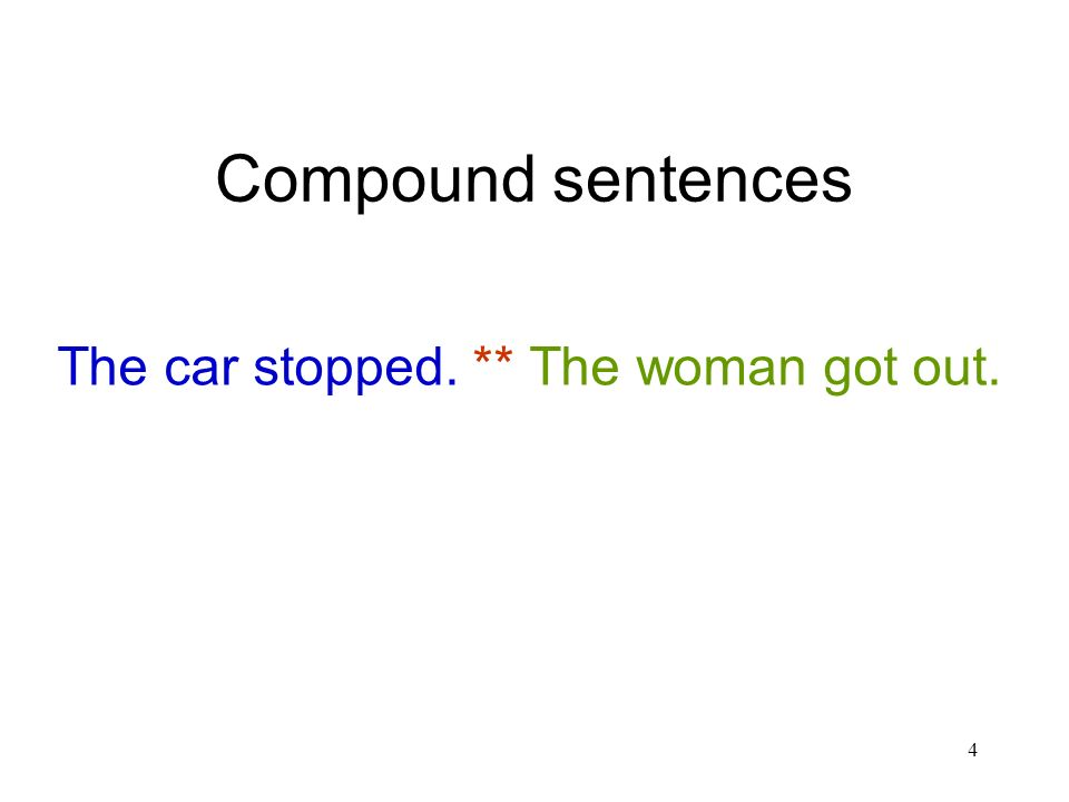 4 Compound sentences The car stopped. ** The woman got out.
