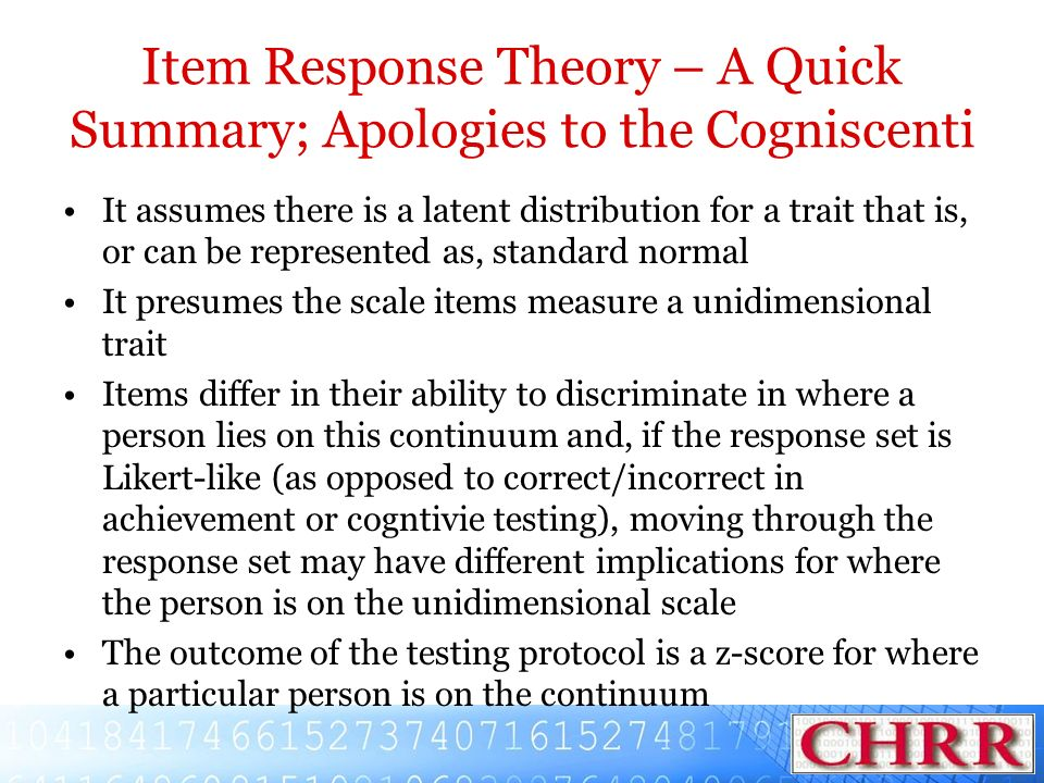 Item Response Theory – A Quick Summary; Apologies to the Cogniscenti It assumes there is a latent distribution for a trait that is, or can be represen