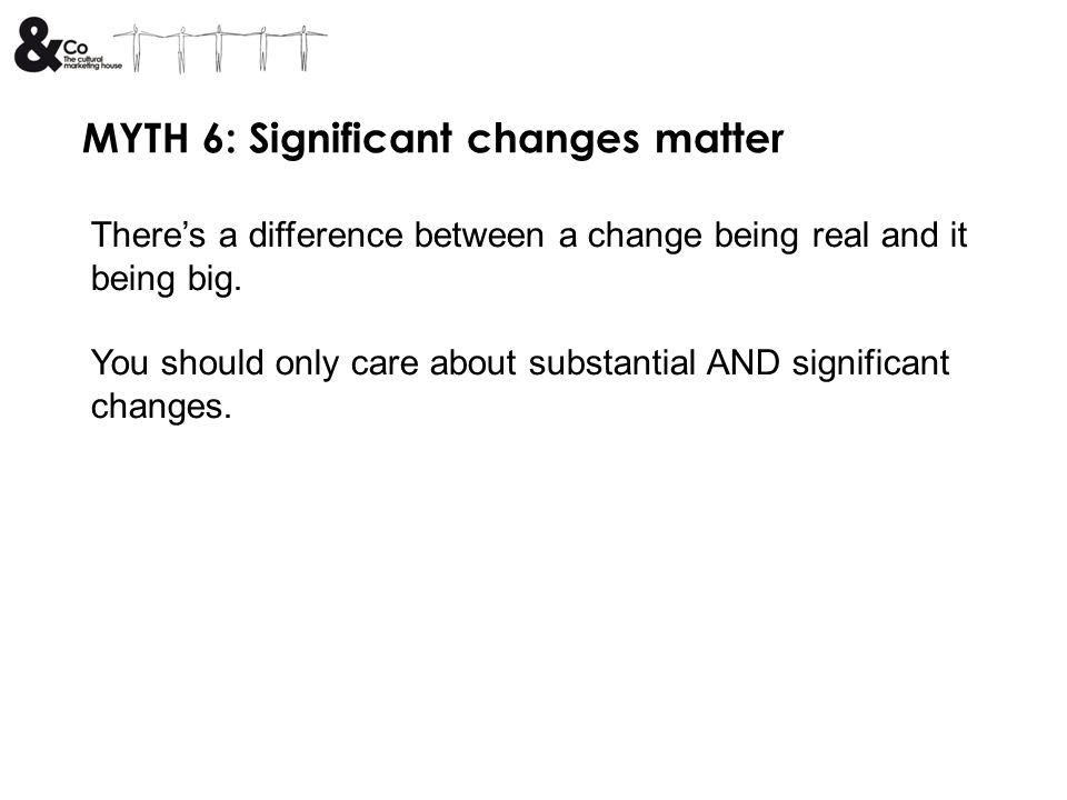 MYTH 6: Significant changes matter Theres a difference between a change being real and it being big. You should only care about substantial AND signif
