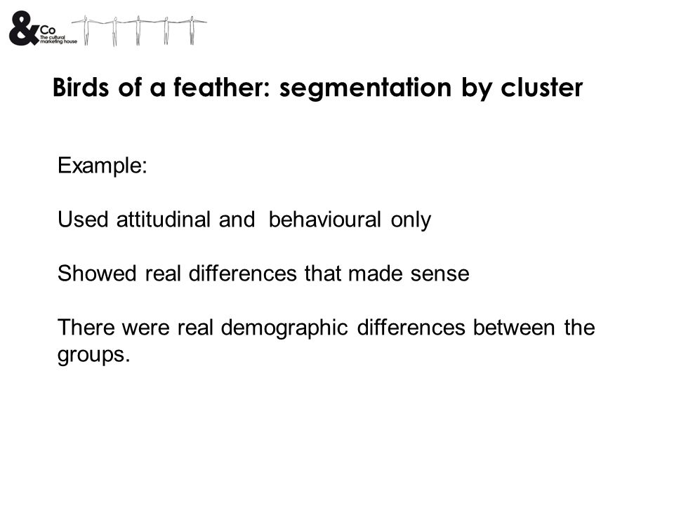 Birds of a feather: segmentation by cluster Example: Used attitudinal and behavioural only Showed real differences that made sense There were real dem