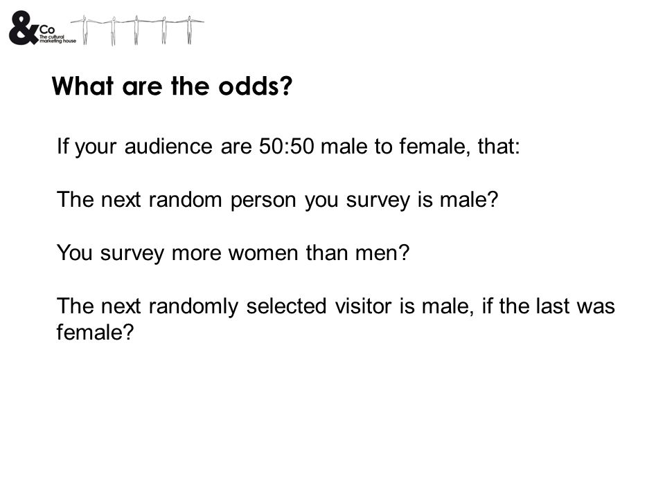 What are the odds? If your audience are 50:50 male to female, that: The next random person you survey is male? You survey more women than men? The nex